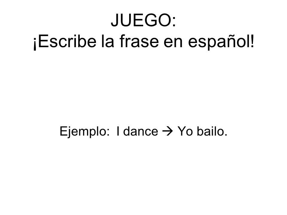 JUEGO: ¡Escribe la frase en español! Ejemplo: I dance Yo bailo.