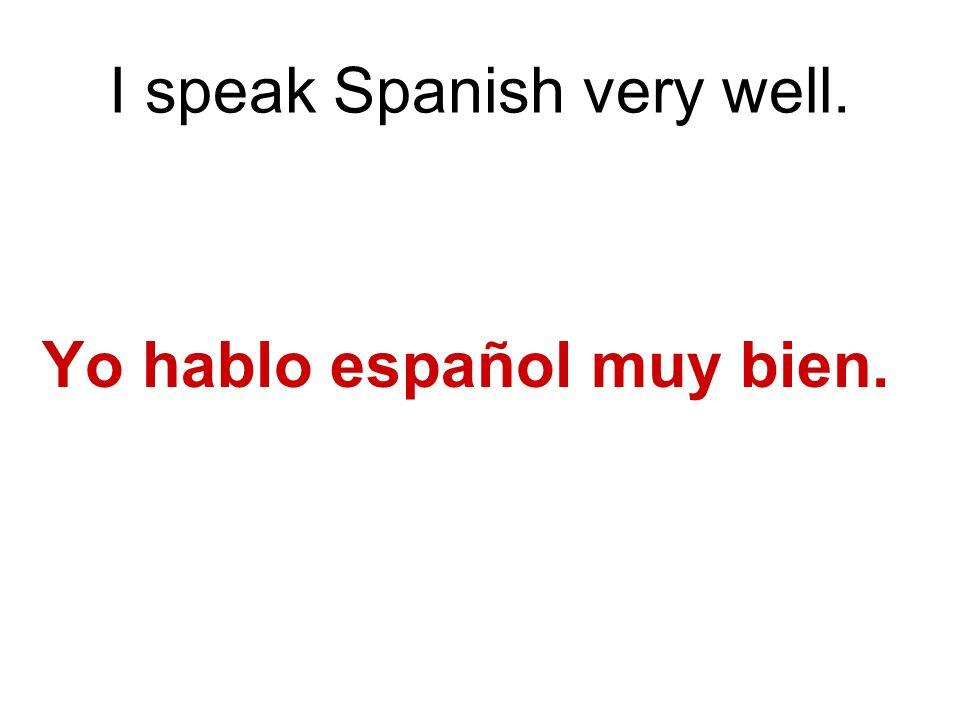 I speak Spanish very well. Yo hablo español muy bien.