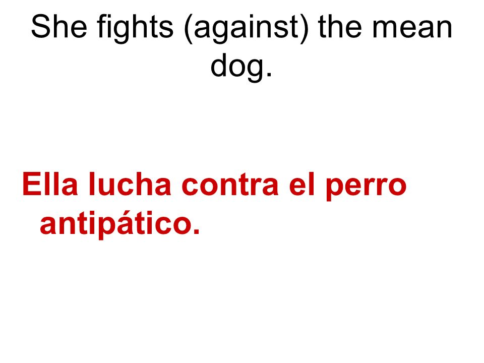 She fights (against) the mean dog. Ella lucha contra el perro antipático.