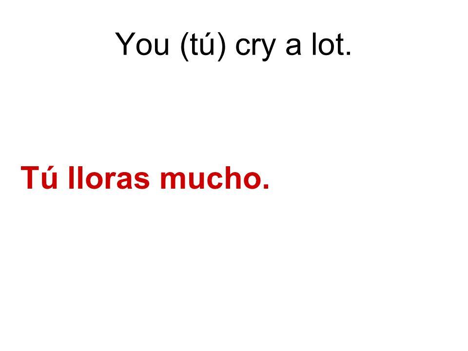 You (tú) cry a lot. Tú lloras mucho.