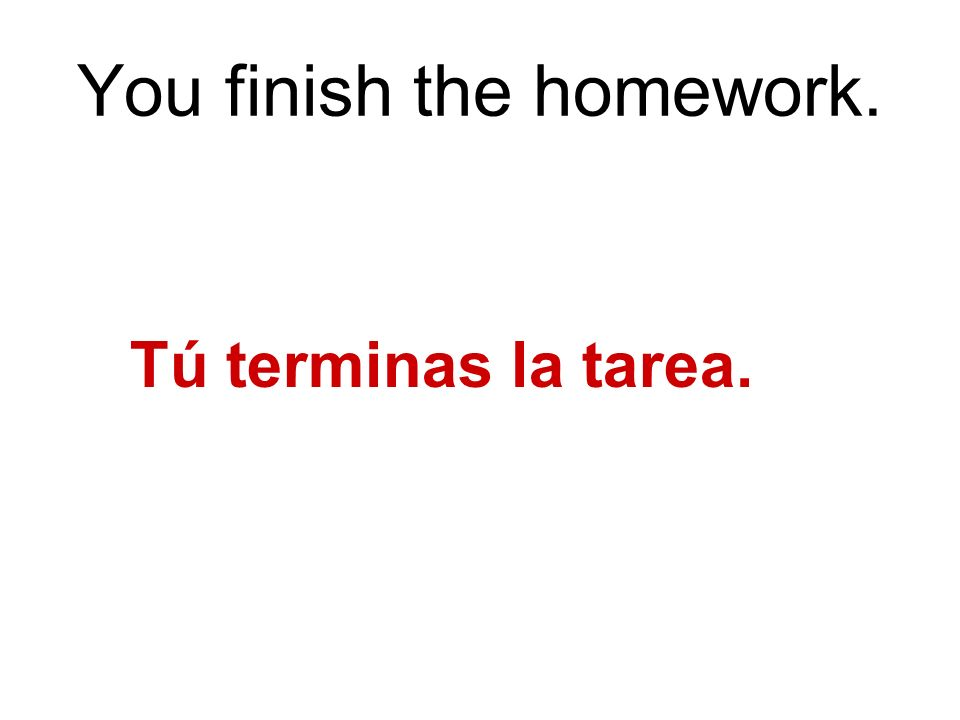 You finish the homework. Tú terminas la tarea.