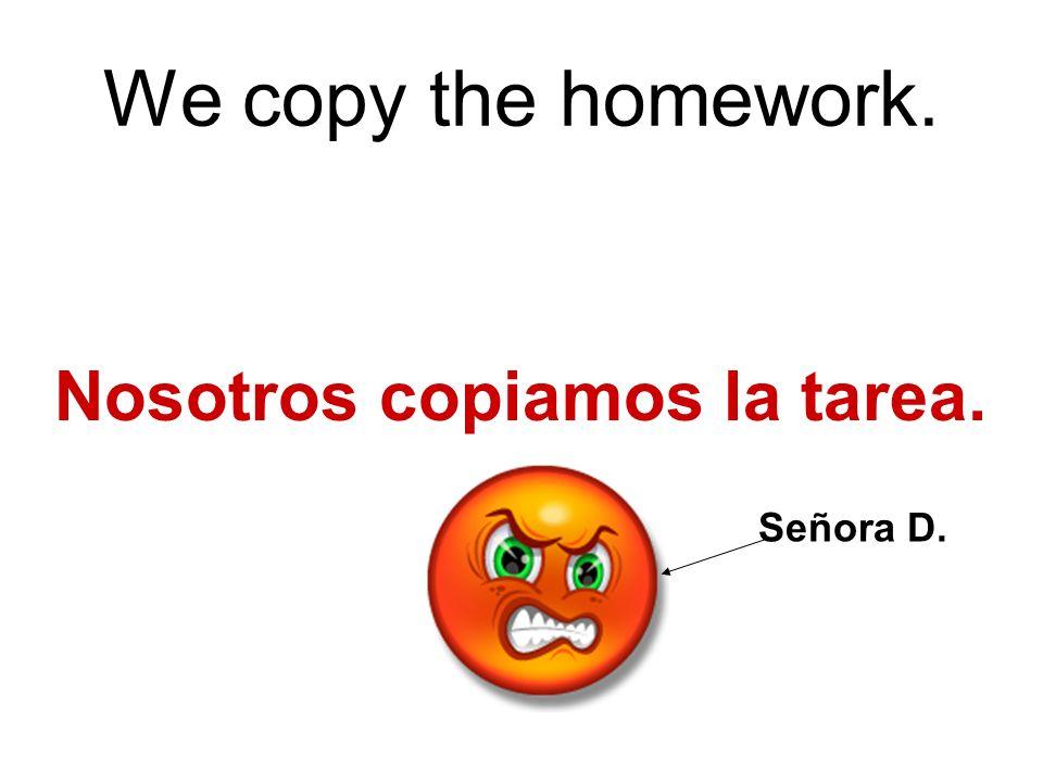 We copy the homework. Nosotros copiamos la tarea. Señora D.