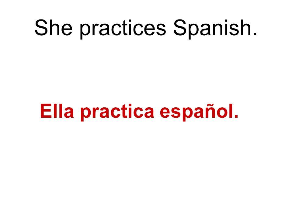 She practices Spanish. Ella practica español.