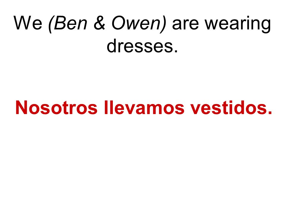 We (Ben & Owen) are wearing dresses. Nosotros llevamos vestidos.
