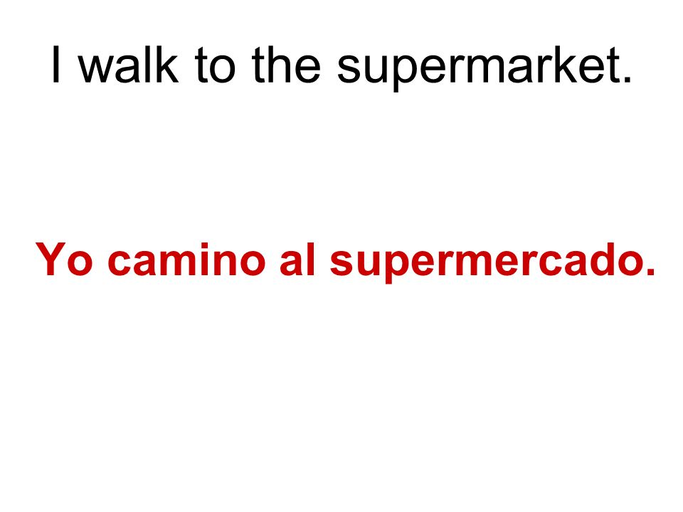 I walk to the supermarket. Yo camino al supermercado.