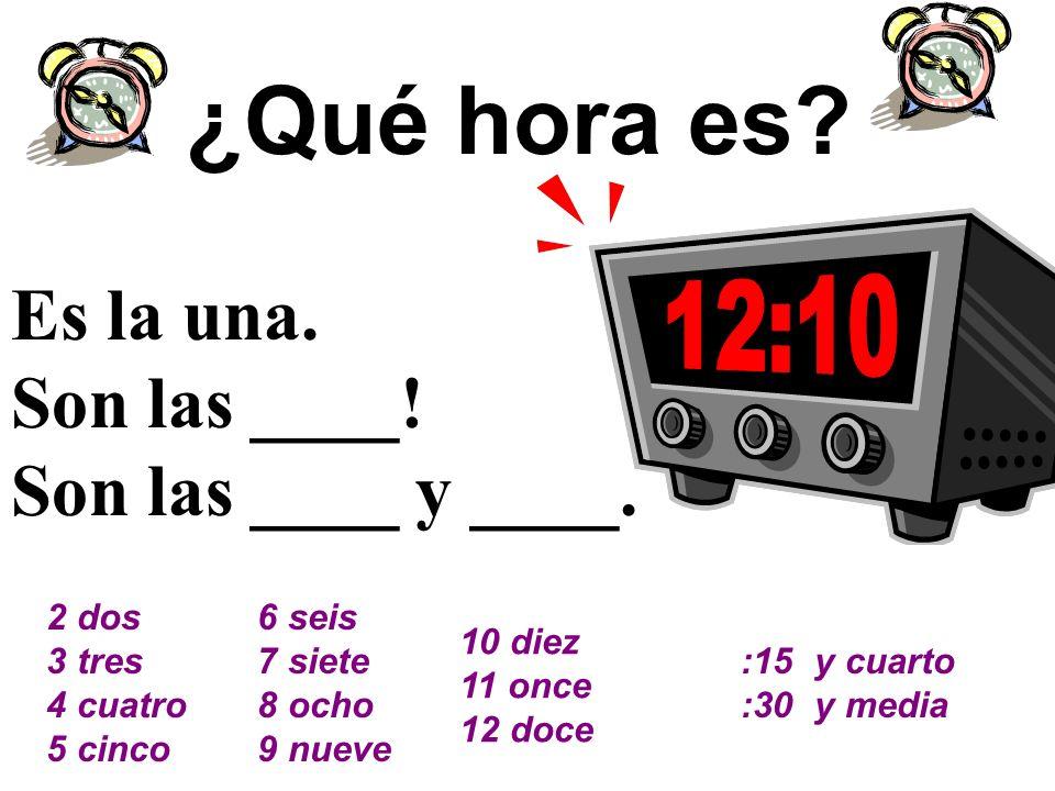 ¿Qué hora es? Es la una. Son las ____! Son las ____ y ____. 2 dos 3 tres 4 cuatro 5 cinco 6 seis 7 siete 8 ocho 9 nueve 10 diez 11 once 12 doce :15 y