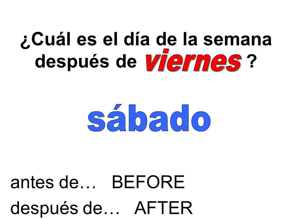 ¿Cuál es el día de la semana antes de ? antes de… BEFORE después de… AFTER