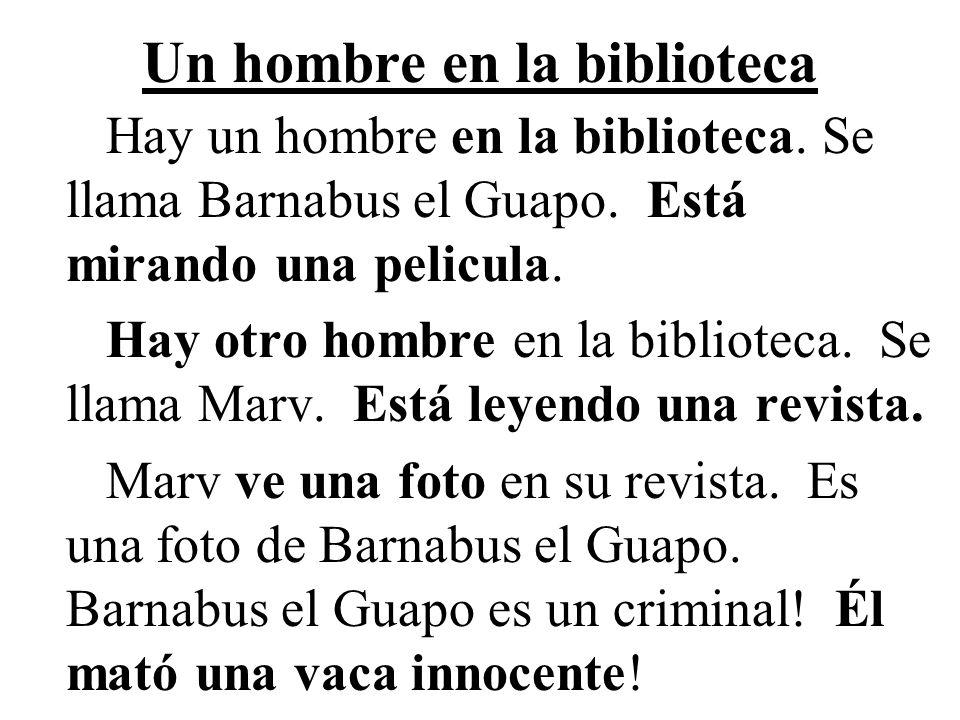 Un hombre en la biblioteca Hay un hombre en la biblioteca. Se llama Barnabus el Guapo. Está mirando una pelicula. Hay otro hombre en la biblioteca. Se