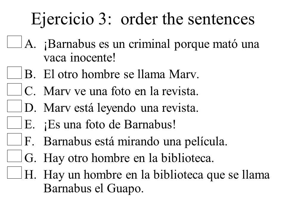 Ejercicio 3: order the sentences A.¡Barnabus es un criminal porque mató una vaca inocente! B.El otro hombre se llama Marv. C.Marv ve una foto en la re