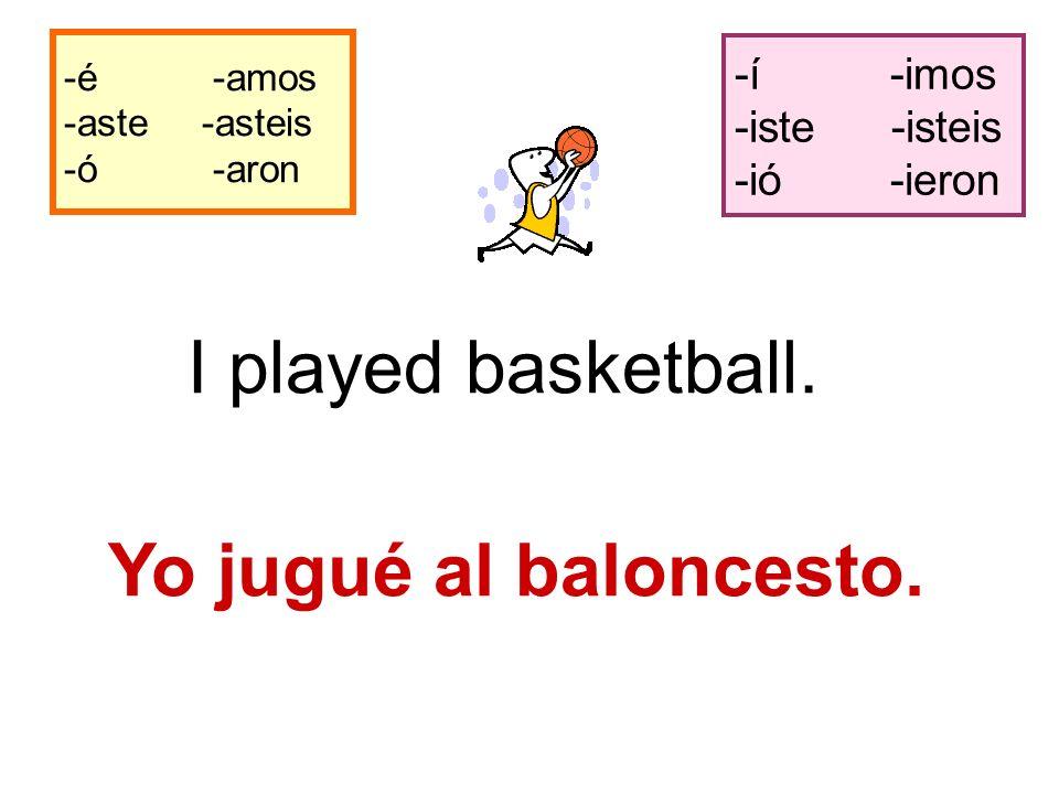 -é -amos -aste -asteis -ó -aron -í -imos -iste -isteis -ió -ieron I played basketball.