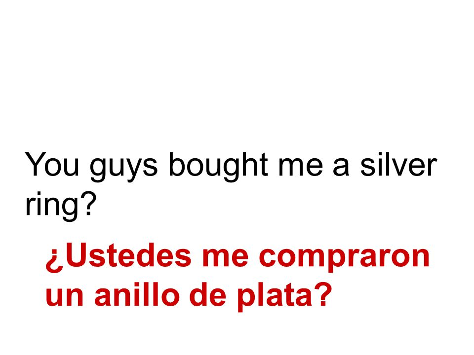 You guys bought me a silver ring? ¿Ustedes me compraron un anillo de plata?