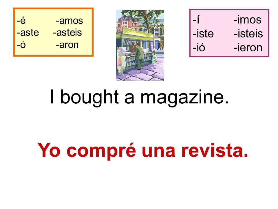 -é -amos -aste -asteis -ó -aron -í -imos -iste -isteis -ió -ieron I bought a magazine.