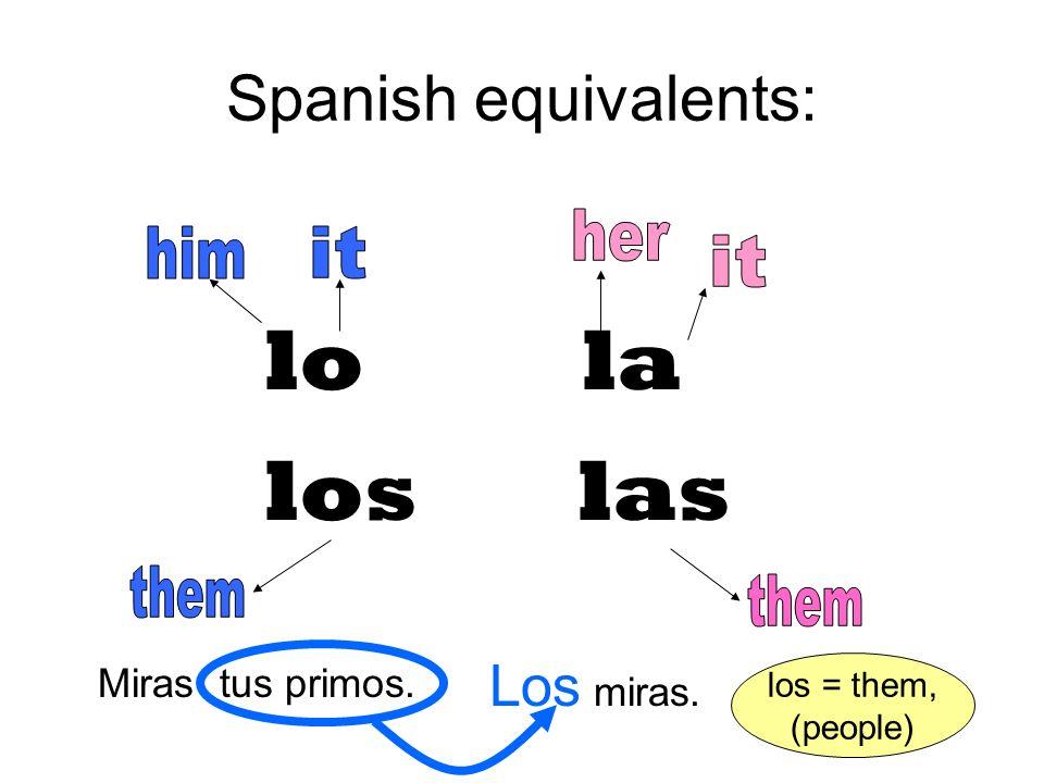 Spanish equivalents: lo la loslas Miras tus primos. Los miras. los = them, (people)