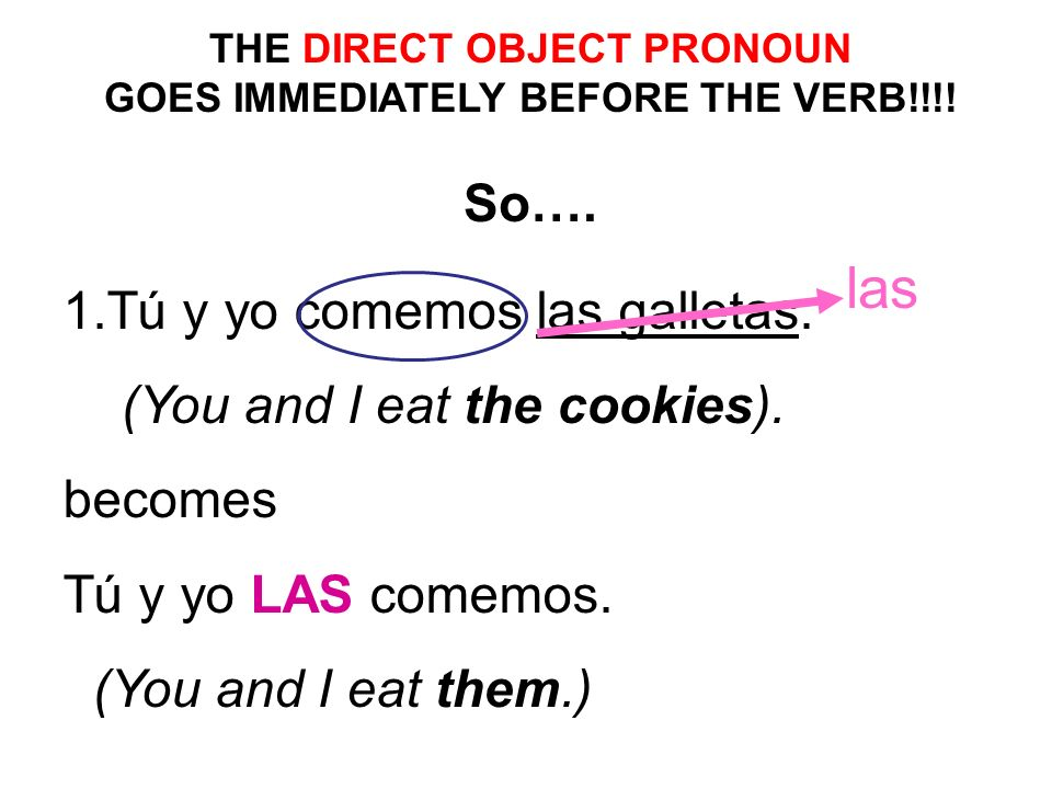 1.Tú y yo comemos las galletas. (You and I eat the cookies). becomes Tú y yo LAS comemos. (You and I eat them.) las THE DIRECT OBJECT PRONOUN GOES IMM