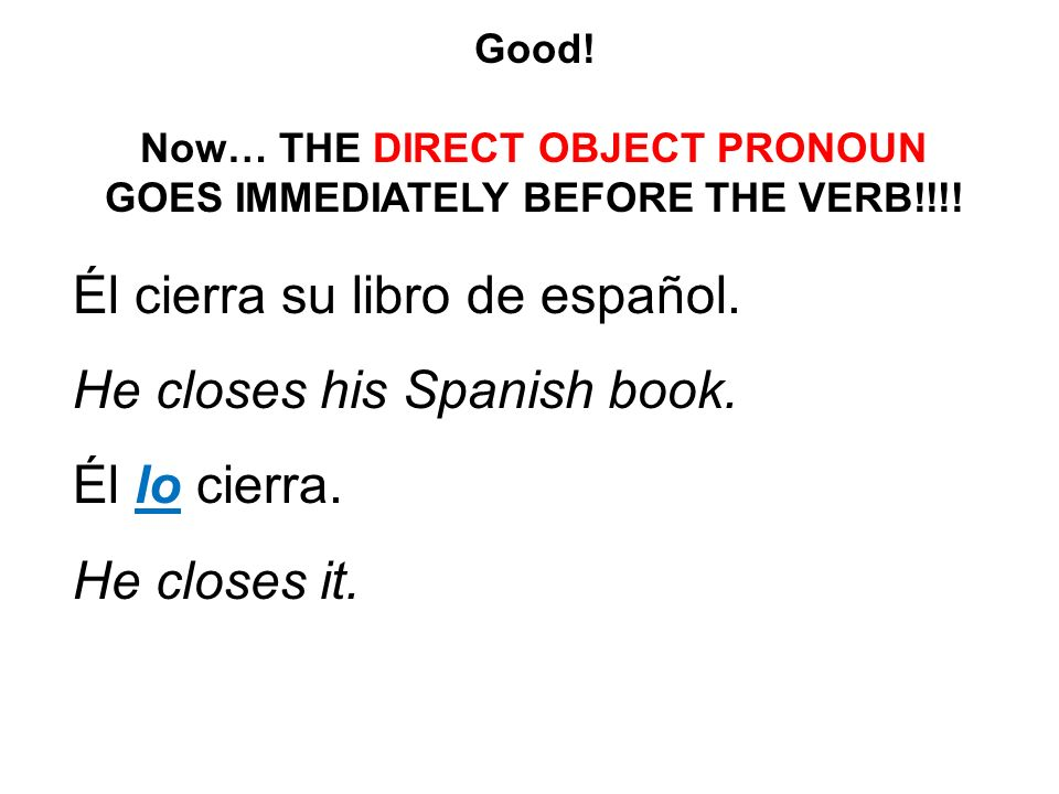 Good! Now… THE DIRECT OBJECT PRONOUN GOES IMMEDIATELY BEFORE THE VERB!!!! Él cierra su libro de español. He closes his Spanish book. Él lo cierra. He