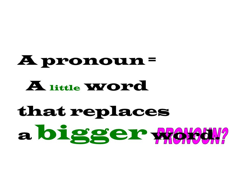 A pronoun = A little word that replaces a bigger word.