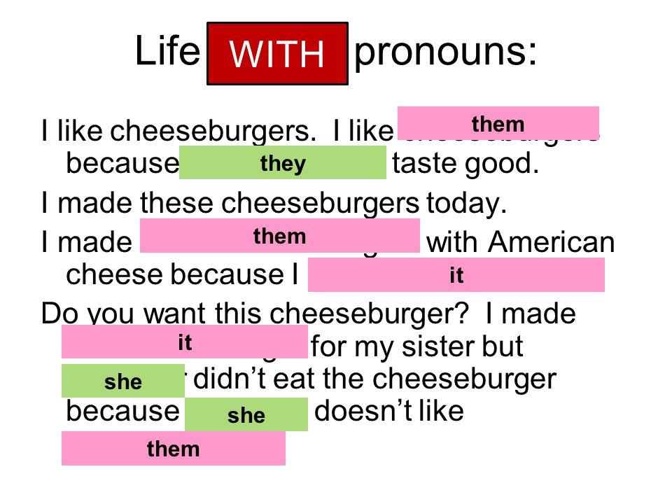 Life without pronouns: I like cheeseburgers. I like cheeseburgers because cheeseburgers taste good.