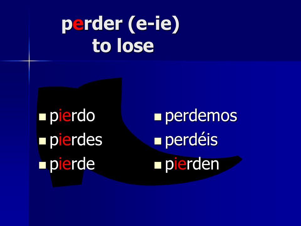 perder (e-ie) to lose pierdo pierdo pierdes pierdes pierde pierde perdemos perdemos perdéis perdéis pierden pierden