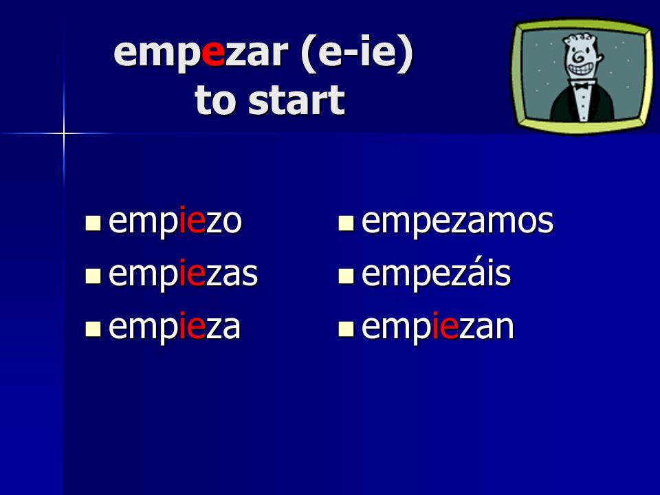 empezar (e-ie) to start empiezo empiezo empiezas empiezas empieza empieza empezamos empezamos empezáis empezáis empiezan empiezan