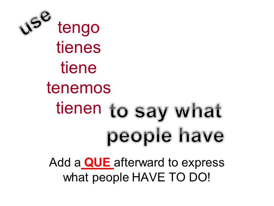 tengo tienes tiene tenemos tienen Add a QUE afterward to express what people HAVE TO DO!