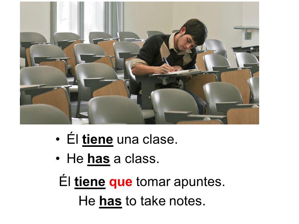 Él tiene una clase. He has a class. Él tiene que tomar apuntes. He has to take notes.