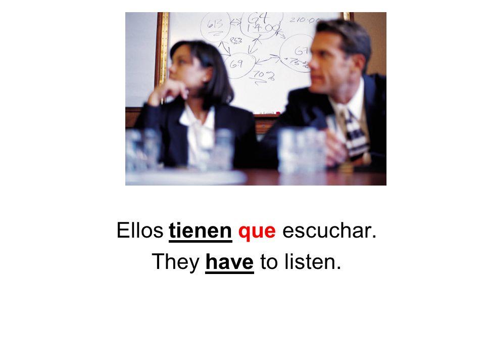 Ellos tienen que escuchar. They have to listen.