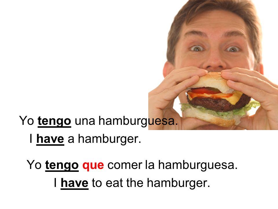 Yo tengo una hamburguesa. I have a hamburger. Yo tengo que comer la hamburguesa.