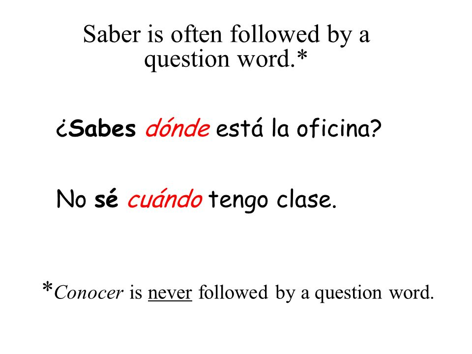 Saber is often followed by a question word.* ¿Sabes dónde está la oficina? No sé cuándo tengo clase. * Conocer is never followed by a question word.