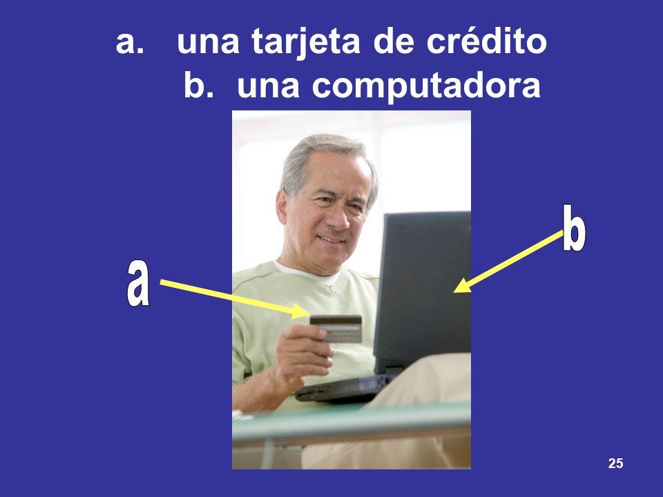 25 a.una tarjeta de crédito b. una computadora
