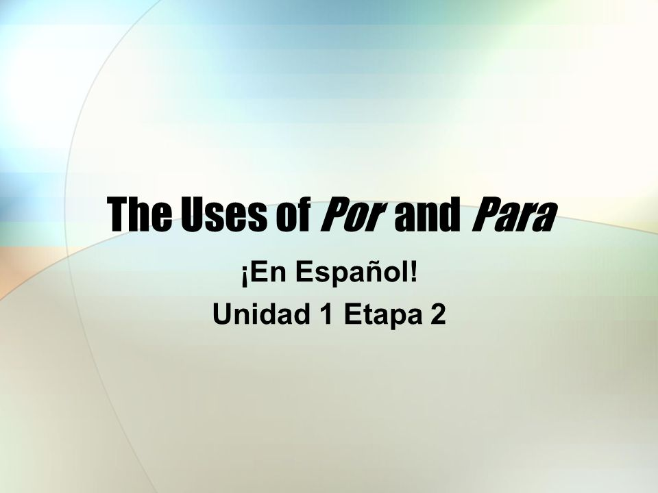 The Uses of Por and Para ¡En Español! Unidad 1 Etapa 2