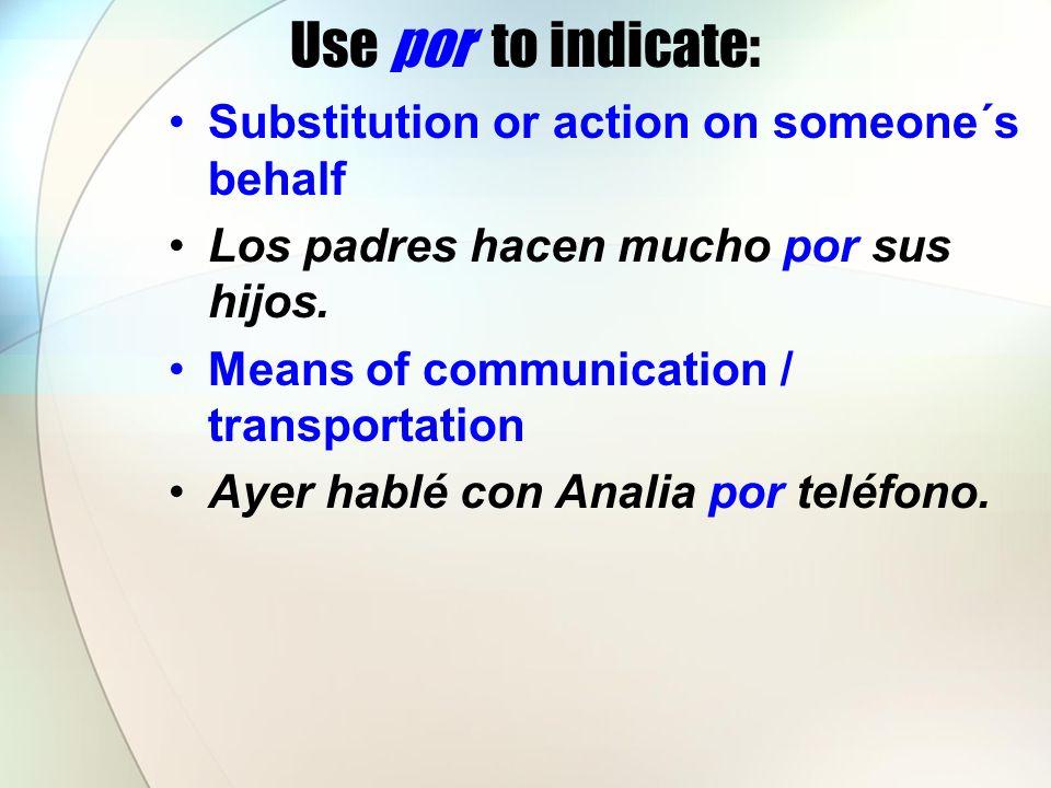 Use por to indicate: Substitution or action on someone´s behalf Los padres hacen mucho por sus hijos.