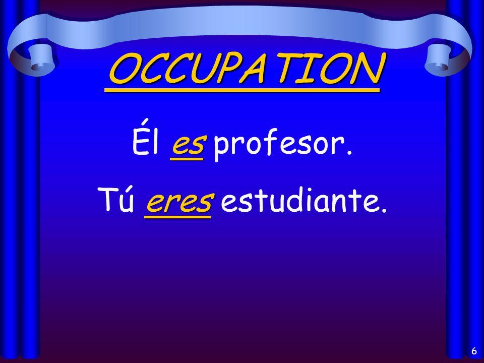 6 OCCUPATION es Él es profesor. eres Tú eres estudiante.