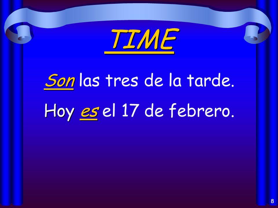 8 TIME Son Son las tres de la tarde. Hoy es Hoy es el 17 de febrero.