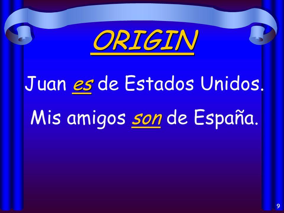 9 ORIGIN es Juan es de Estados Unidos. son Mis amigos son de España.