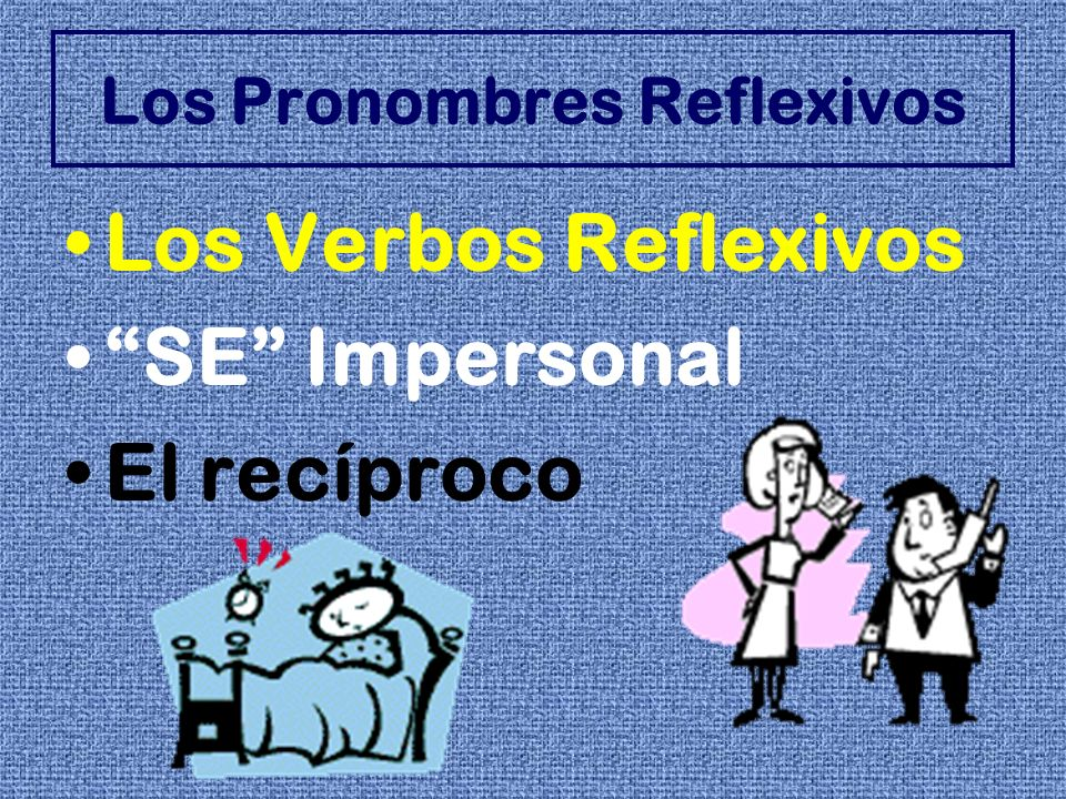 Los Verbos Reflexivos Reflexive pronouns are used to show that the subject is doing the action to or for himself.