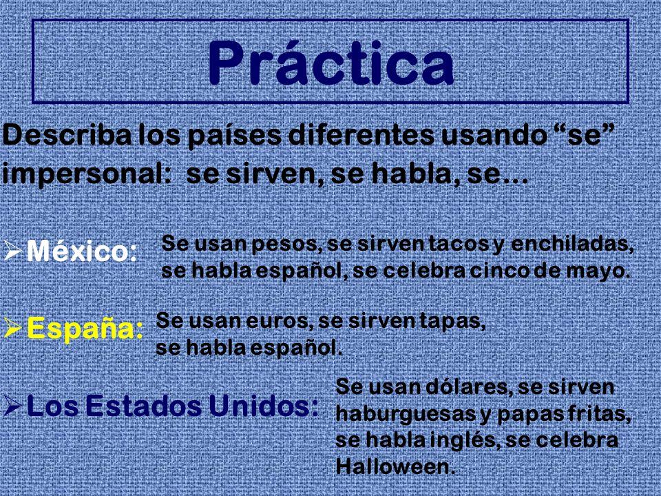 Describa los países diferentes usando se impersonal: se sirven, se habla, se... México: España: Los Estados Unidos: Práctica Se usan pesos, se sirven