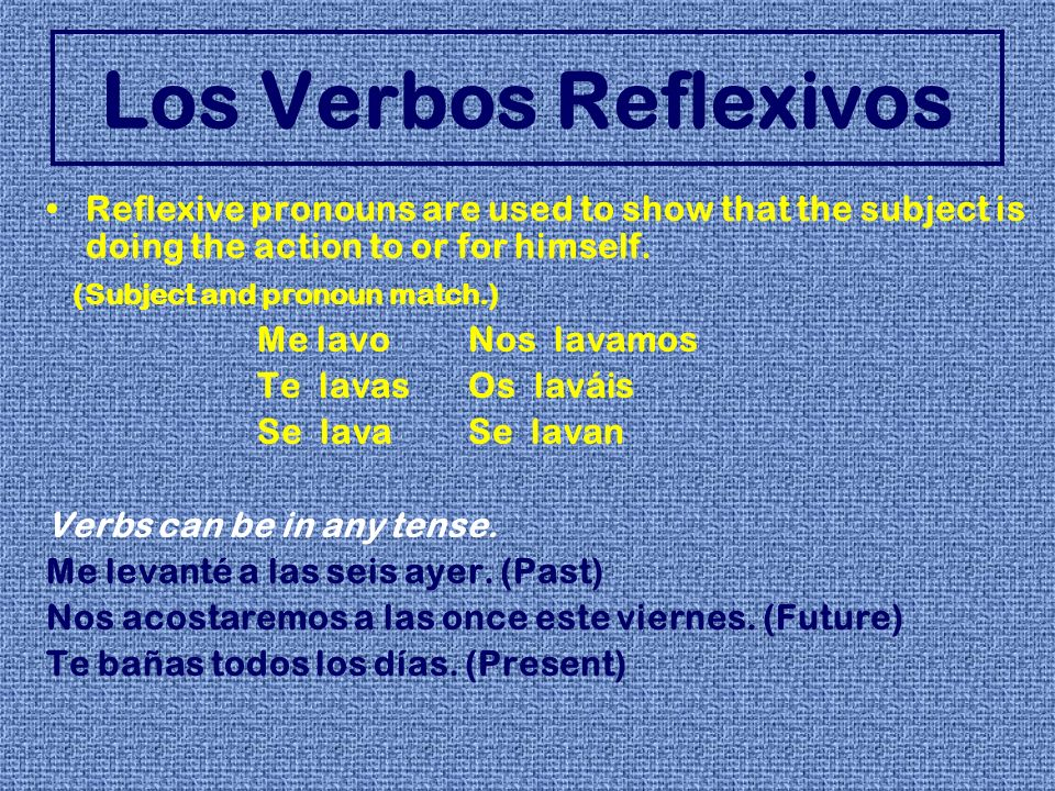 Los Verbos Reflexivos Reflexive pronouns are used to show that the subject is doing the action to or for himself. (Subject and pronoun match.) Me lavo