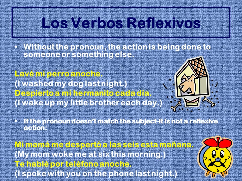 Many reflexive verbs are verbs of emotion: aburrirse-to get bored preocuparse-to get worried ponerse + adjective-to get/become________ desanimarse-to become discouraged Placement of all pronouns is the same: Before a conjugated verb Attached to an infinitive or participle Los Verbos Reflexivos Te vas a lavar el pelo.