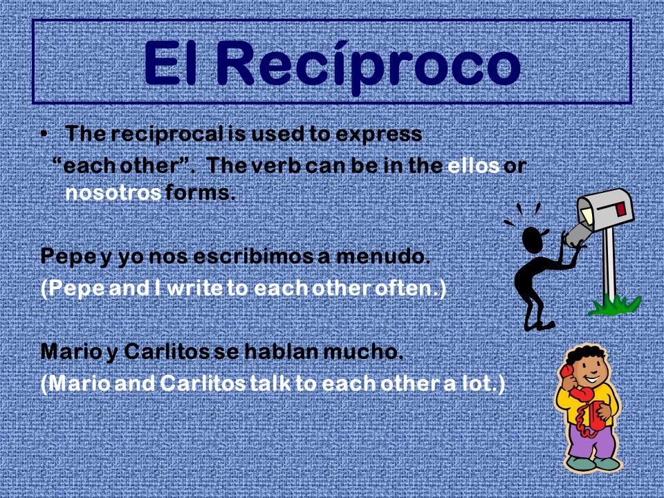 El Recíproco The reciprocal is used to express each other. The verb can be in the ellos or nosotros forms. Pepe y yo nos escribimos a menudo. (Pepe an