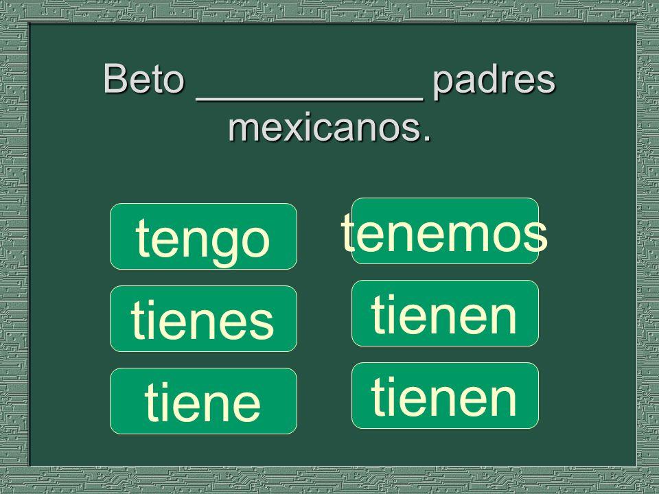 Beto __________ padres mexicanos. tenemos tienen tengo tienes tiene