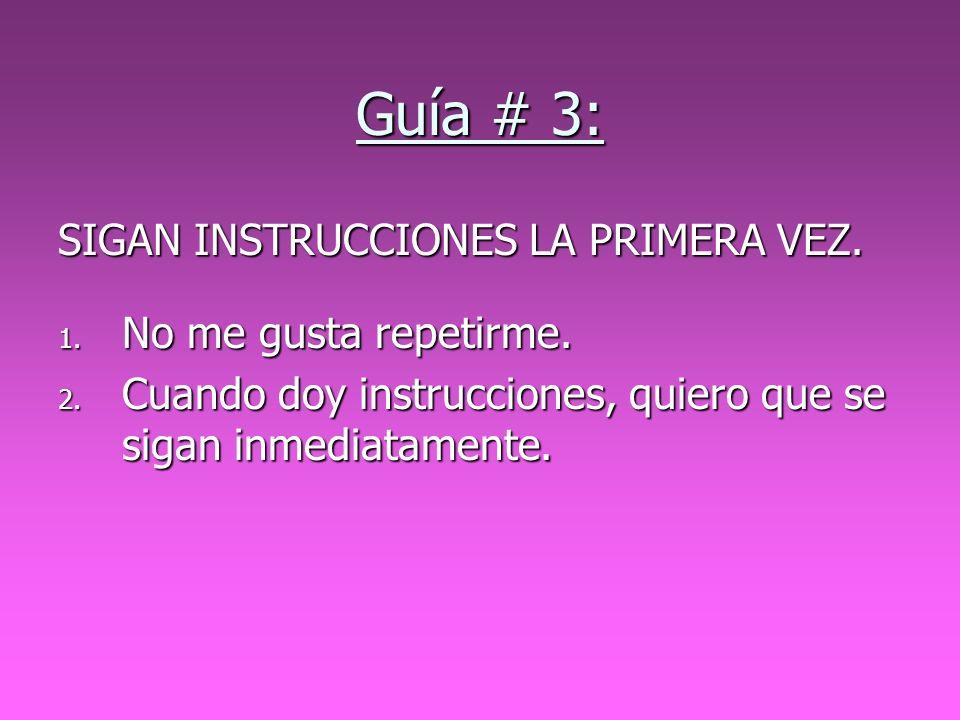 Guía # 3: SIGAN INSTRUCCIONES LA PRIMERA VEZ. 1. No me gusta repetirme. 2. Cuando doy instrucciones, quiero que se sigan inmediatamente.