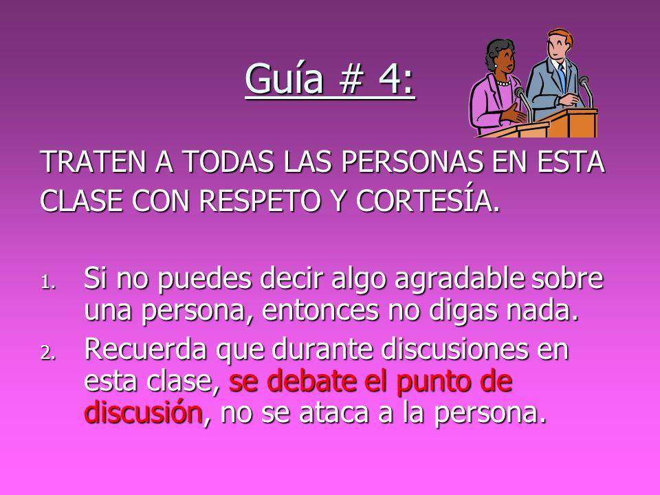 Guía # 4: TRATEN A TODAS LAS PERSONAS EN ESTA CLASE CON RESPETO Y CORTESÍA. 1. Si no puedes decir algo agradable sobre una persona, entonces no digas