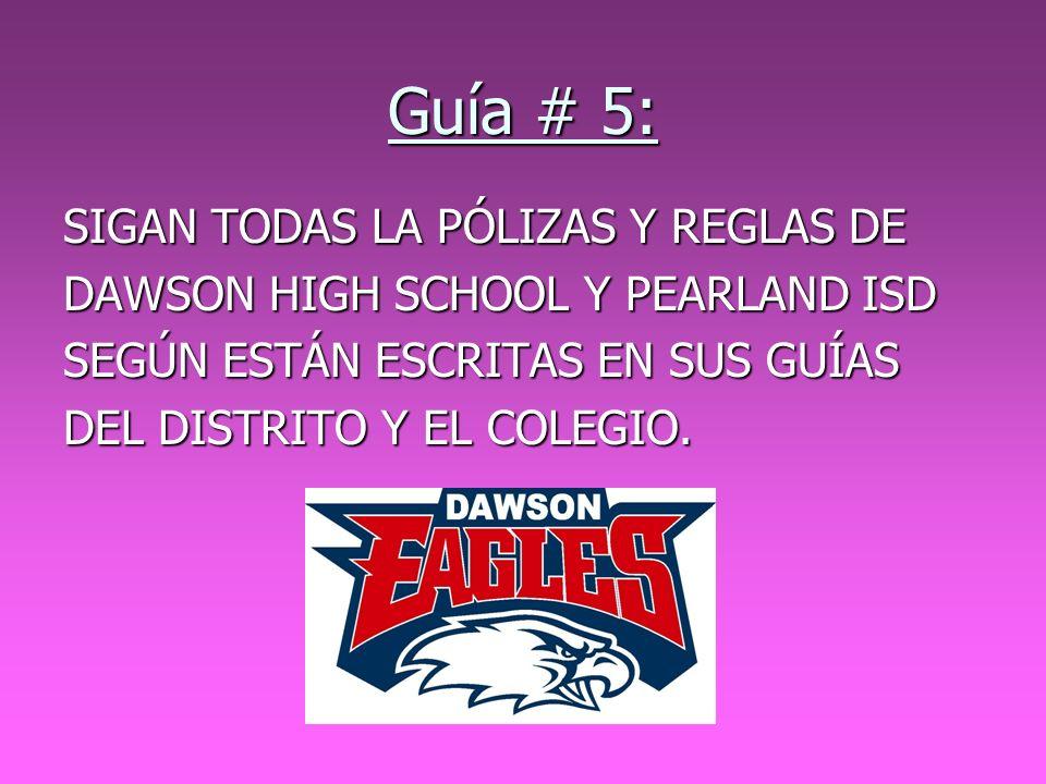 Guía # 5: SIGAN TODAS LA PÓLIZAS Y REGLAS DE DAWSON HIGH SCHOOL Y PEARLAND ISD SEGÚN ESTÁN ESCRITAS EN SUS GUÍAS DEL DISTRITO Y EL COLEGIO.