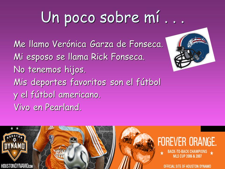Un poco sobre mí... Me llamo Verónica Garza de Fonseca. Mi esposo se llama Rick Fonseca. No tenemos hijos. Mis deportes favoritos son el fútbol y el f