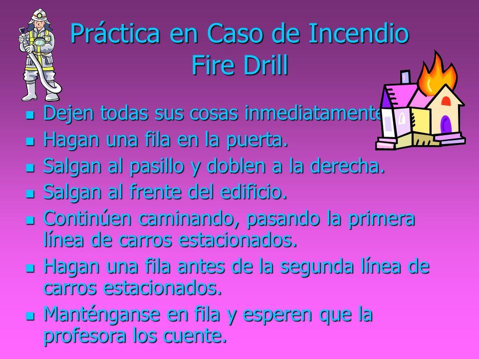Práctica en Caso de Incendio Fire Drill Dejen todas sus cosas inmediatamente. Dejen todas sus cosas inmediatamente. Hagan una fila en la puerta. Hagan