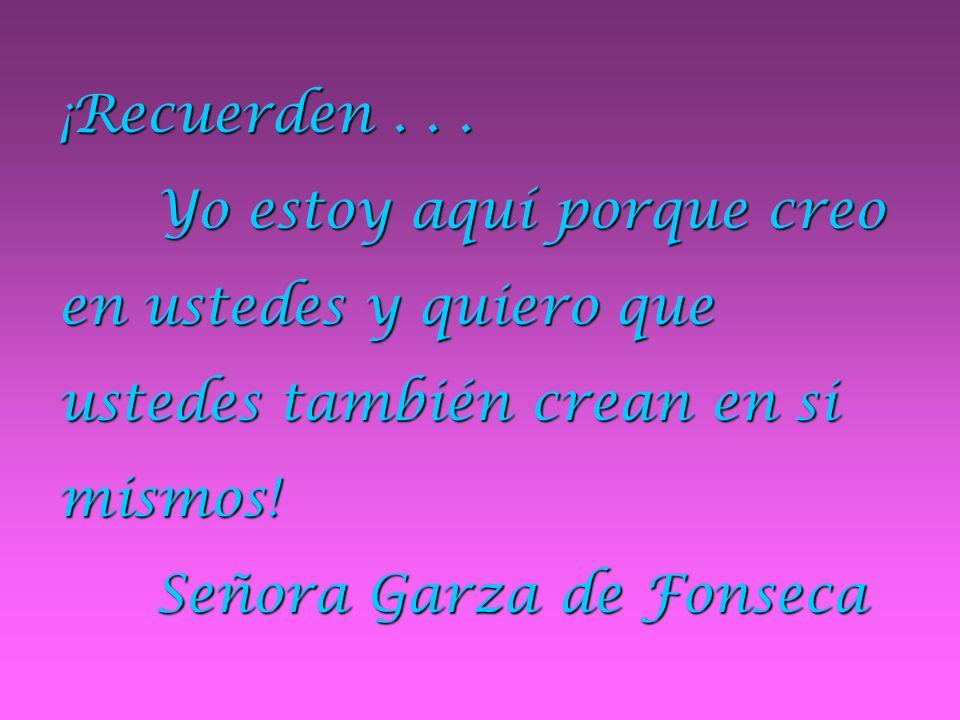 ¡Recuerden... Yo estoy aquí porque creo en ustedes y quiero que ustedes también crean en si mismos! Señora Garza de Fonseca