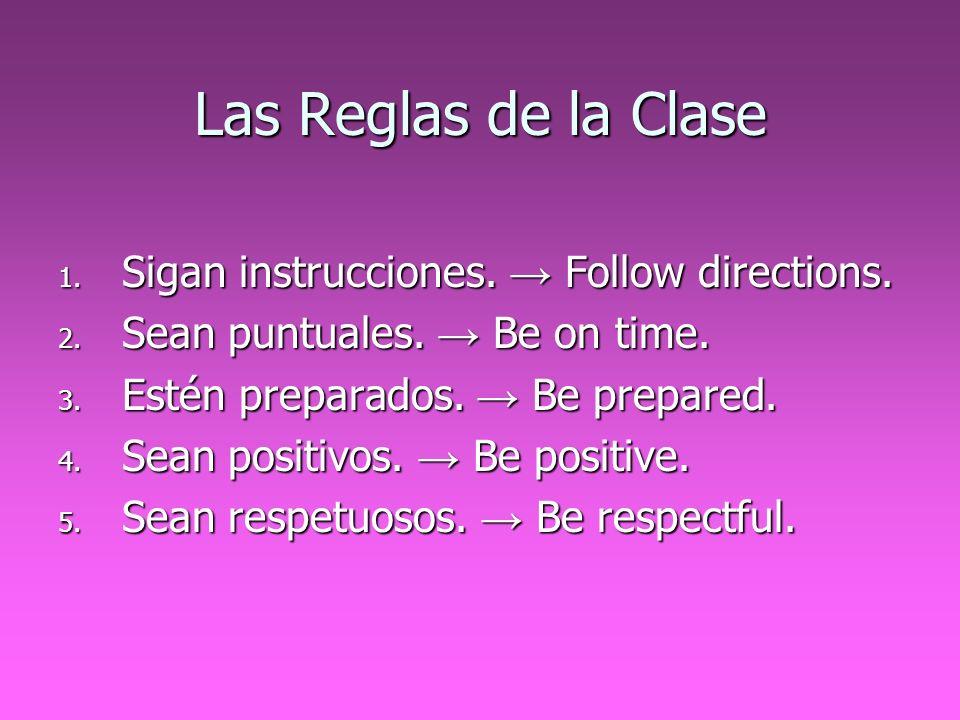 Las Reglas de la Clase 1. Sigan instrucciones. Follow directions. 2. Sean puntuales. Be on time. 3. Estén preparados. Be prepared. 4. Sean positivos.
