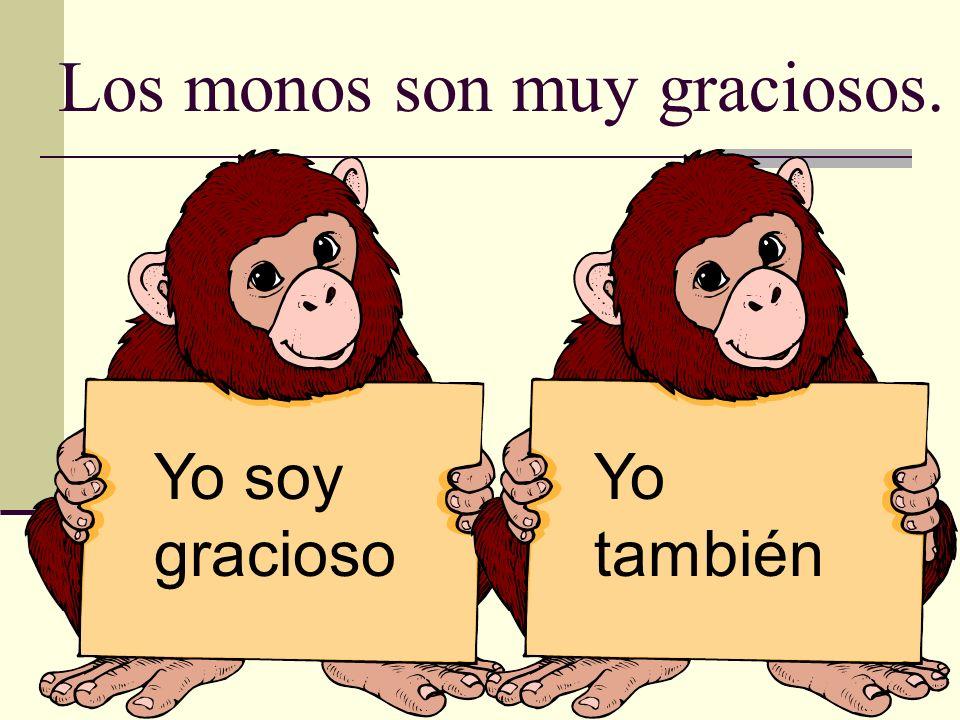 Los monos son muy graciosos. Yo soy gracioso Yo también