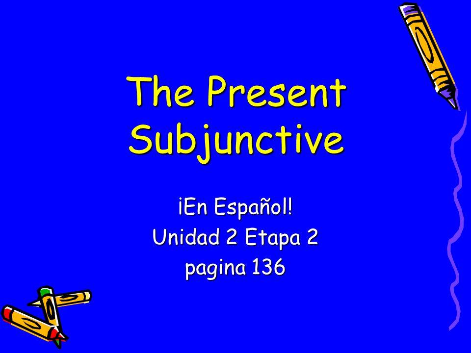 The Present Subjunctive ¡En Español! Unidad 2 Etapa 2 pagina 136