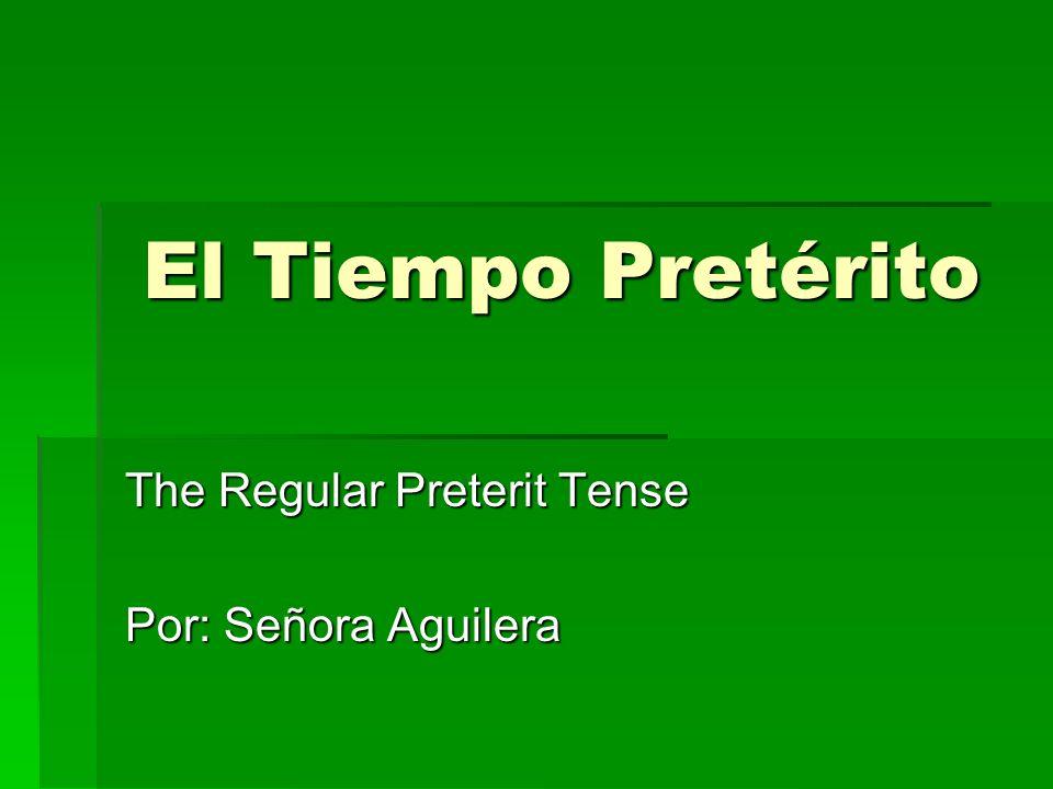 El Tiempo Pretérito The Regular Preterit Tense Por: Señora Aguilera